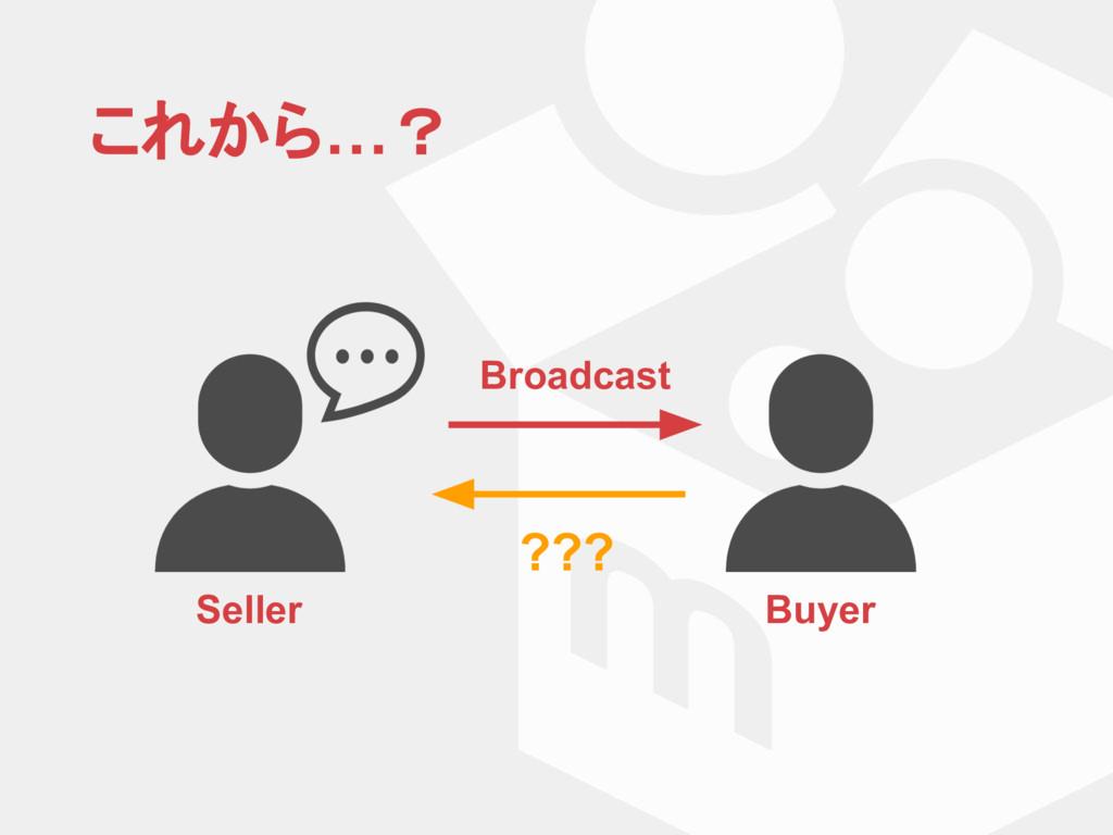これから…? Seller Buyer Broadcast ???