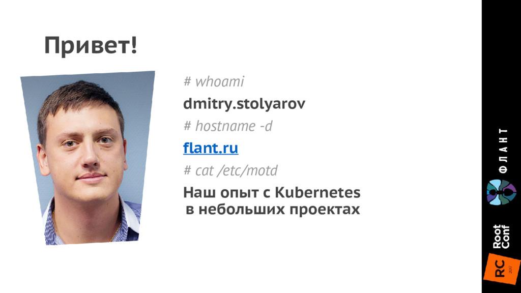 # whoami dmitry.stolyarov # hostname -d flant.r...