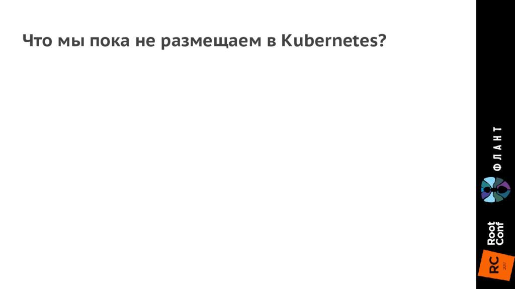 Что мы пока не размещаем в Kubernetes?