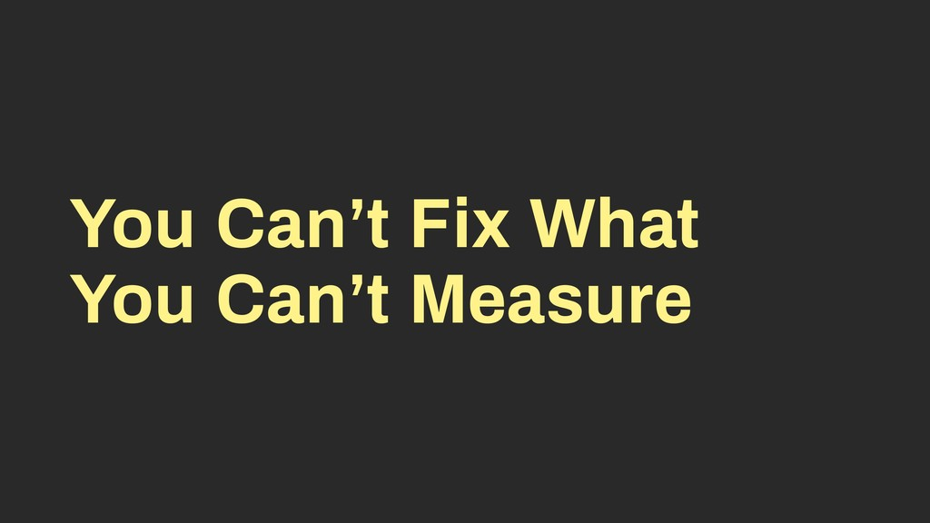 You Can't Fix What You Can't Measure