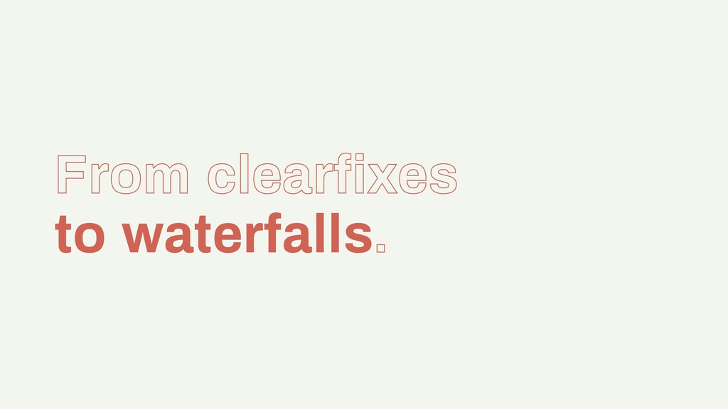 From clearfixes to waterfalls.