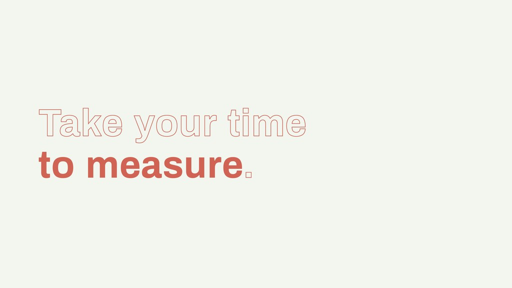Take your time to measure.