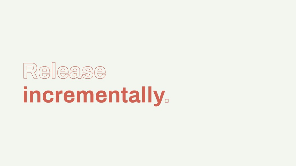 Release incrementally.