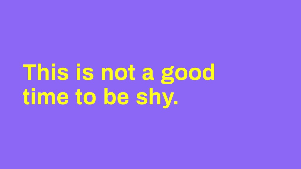 This is not a good time to be shy.