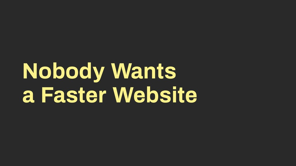 Nobody Wants a Faster Website