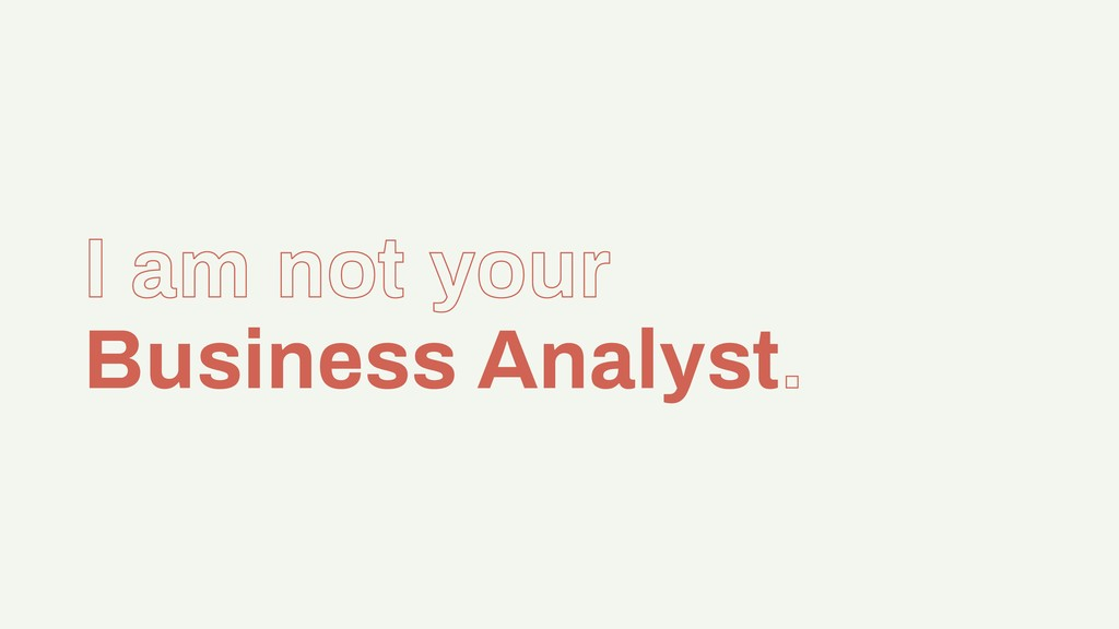 I am not your Business Analyst.