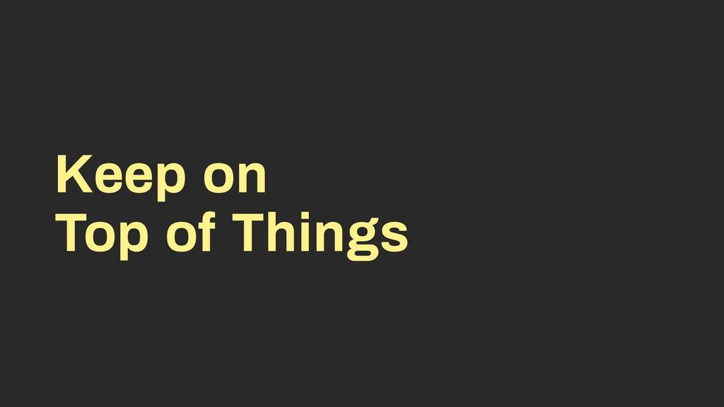 Keep on Top of Things