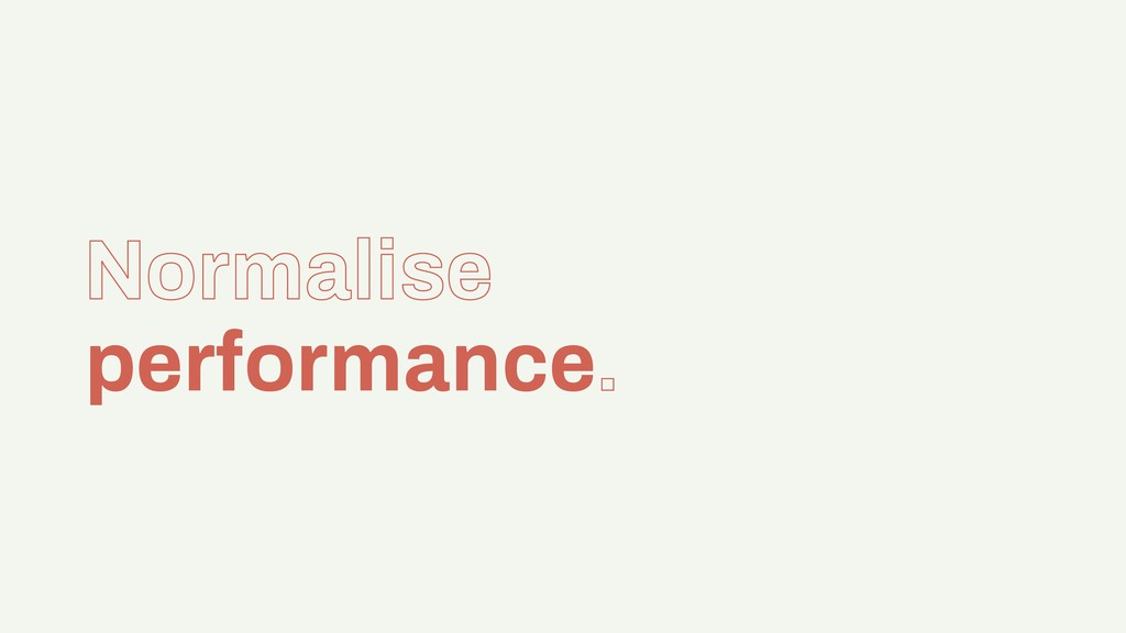 Normalise performance.