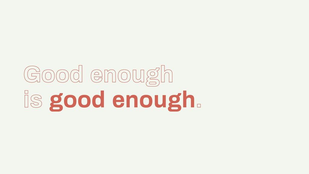 Good enough is good enough.
