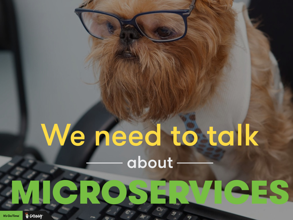 We need to talk MICROSERVICES about