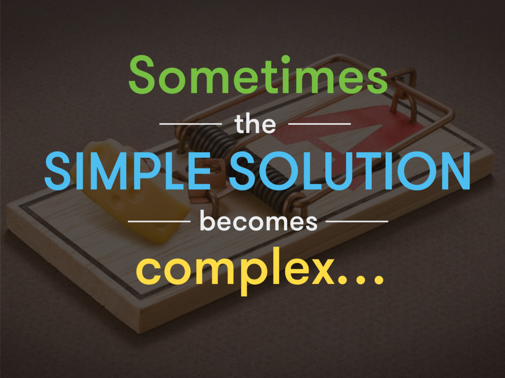 Sometimes SIMPLE SOLUTION the becomes complex…