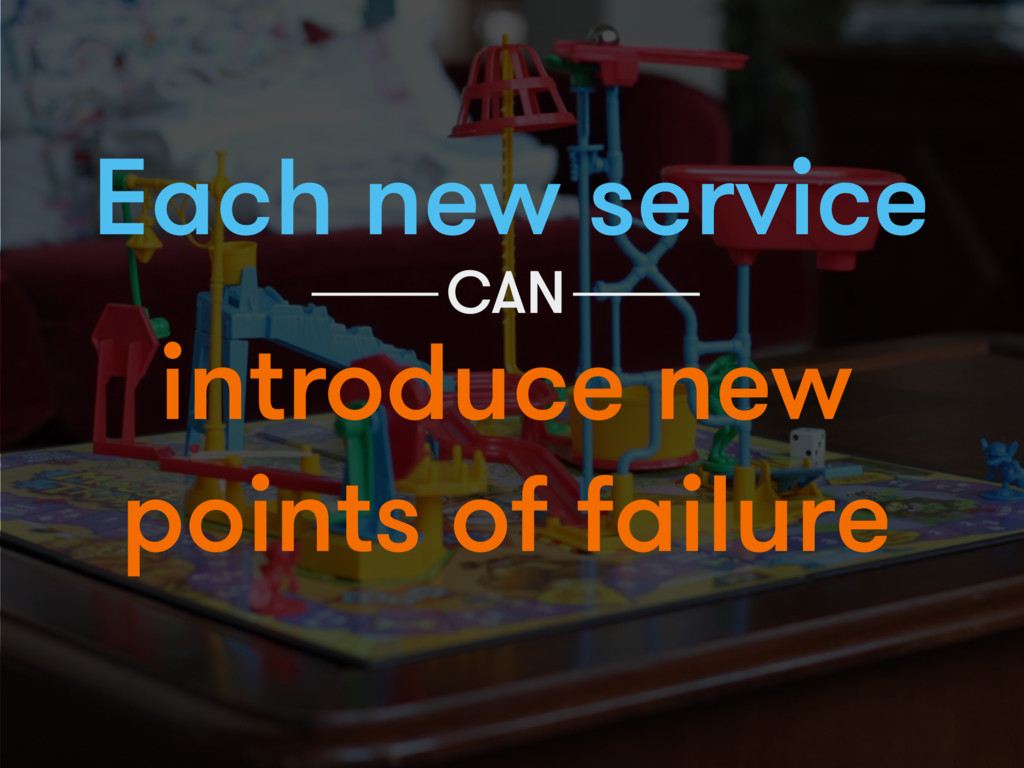 Each new service introduce new points of failur...