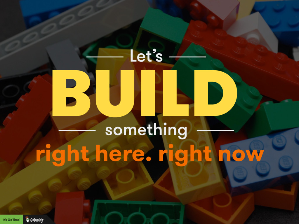 BUILD Let's something right here. right now