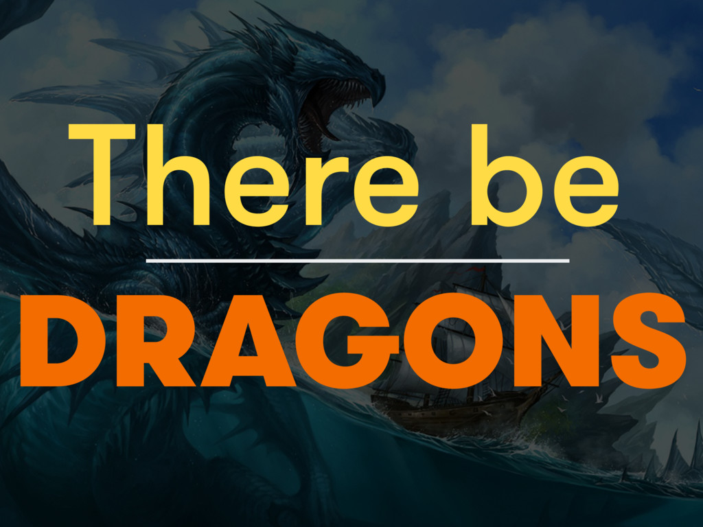 There be DRAGONS