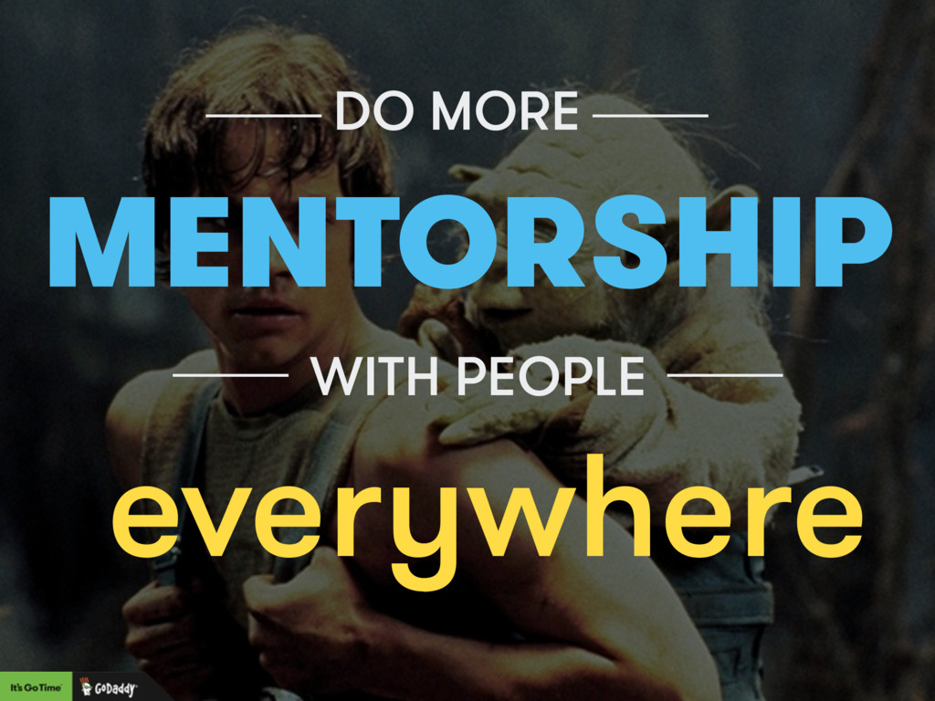 DO MORE MENTORSHIP WITH PEOPLE everywhere