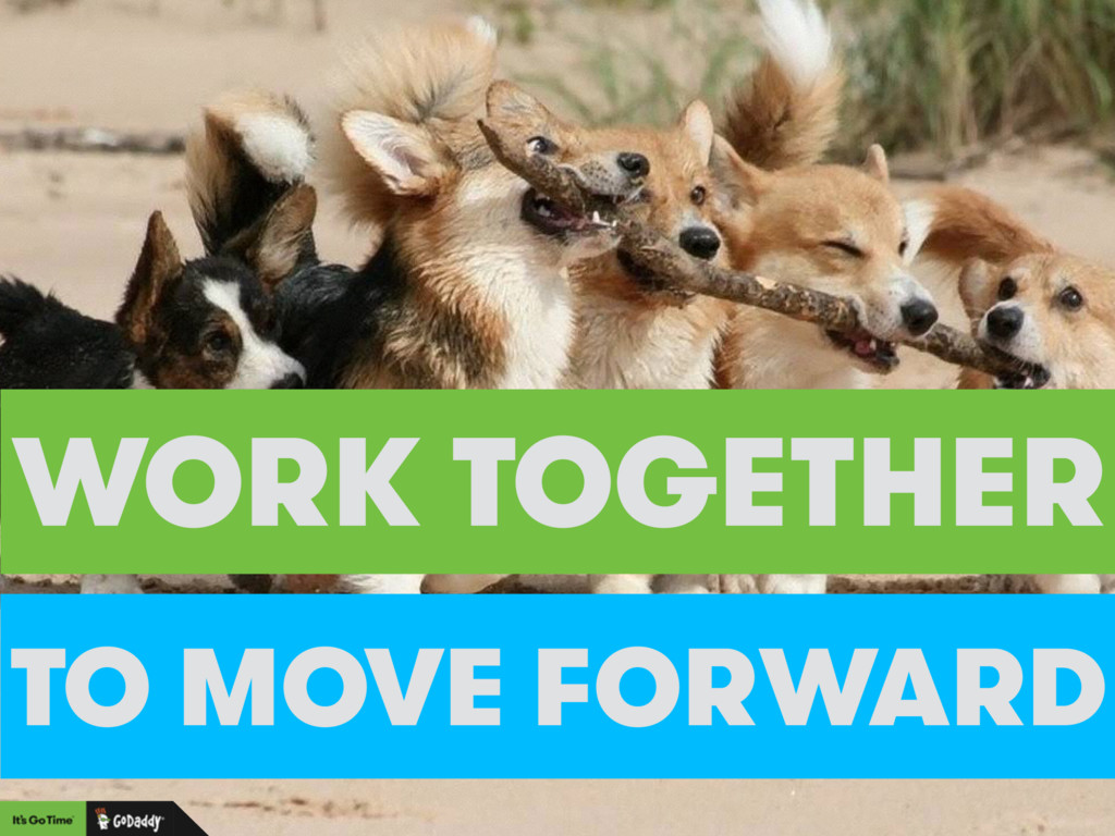 WORK TOGETHER TO MOVE FORWARD