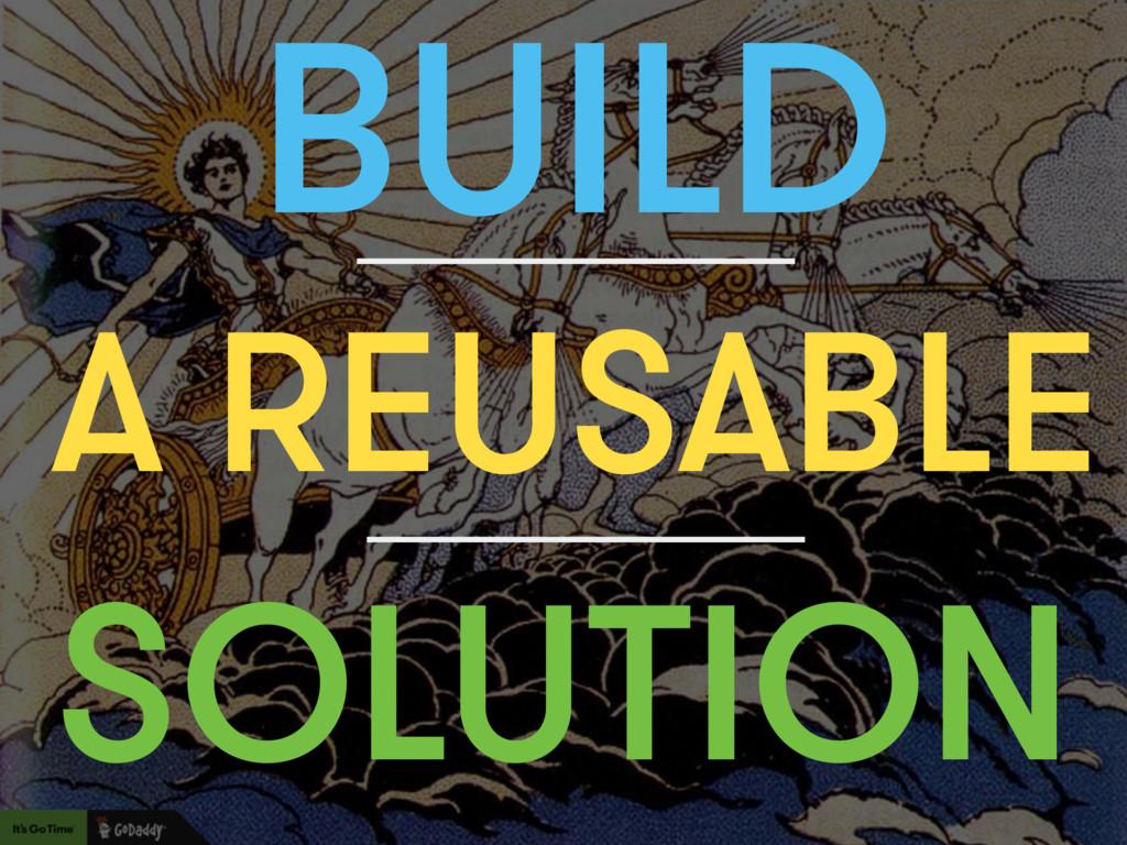 BUILD SOLUTION A REUSABLE