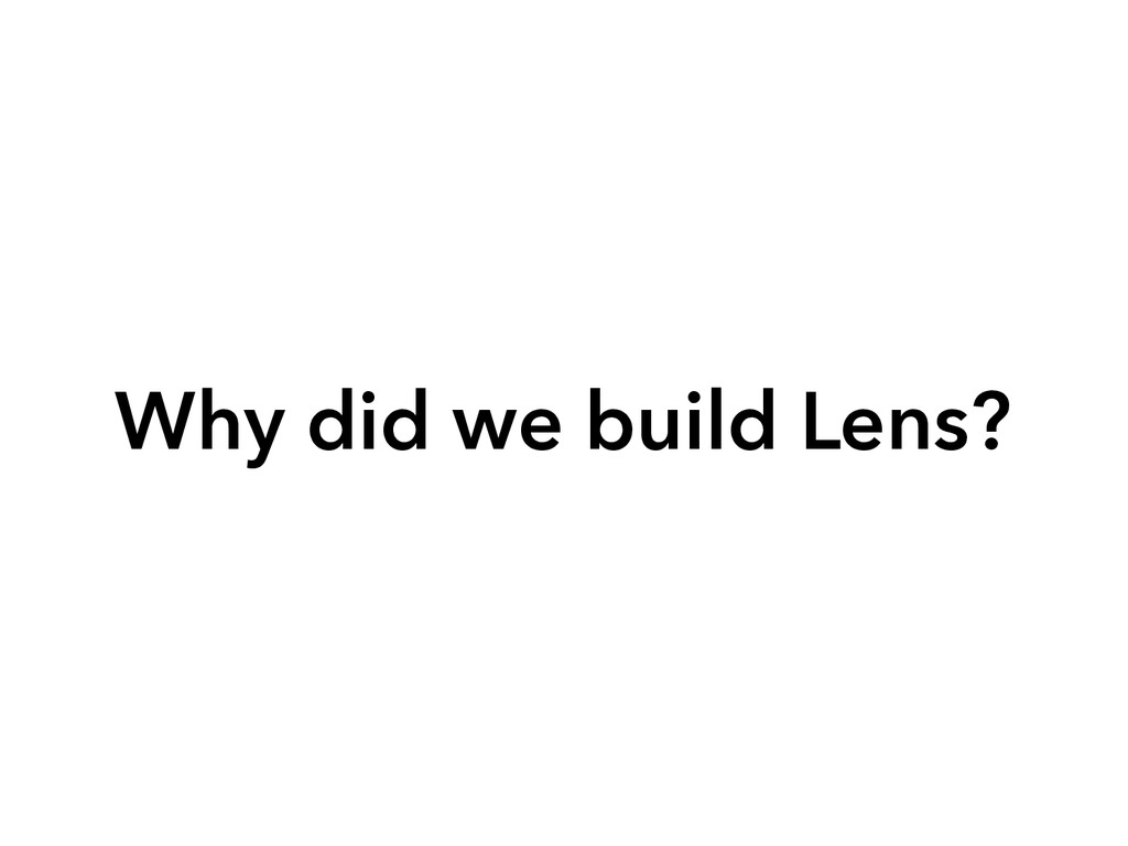 Why did we build Lens?