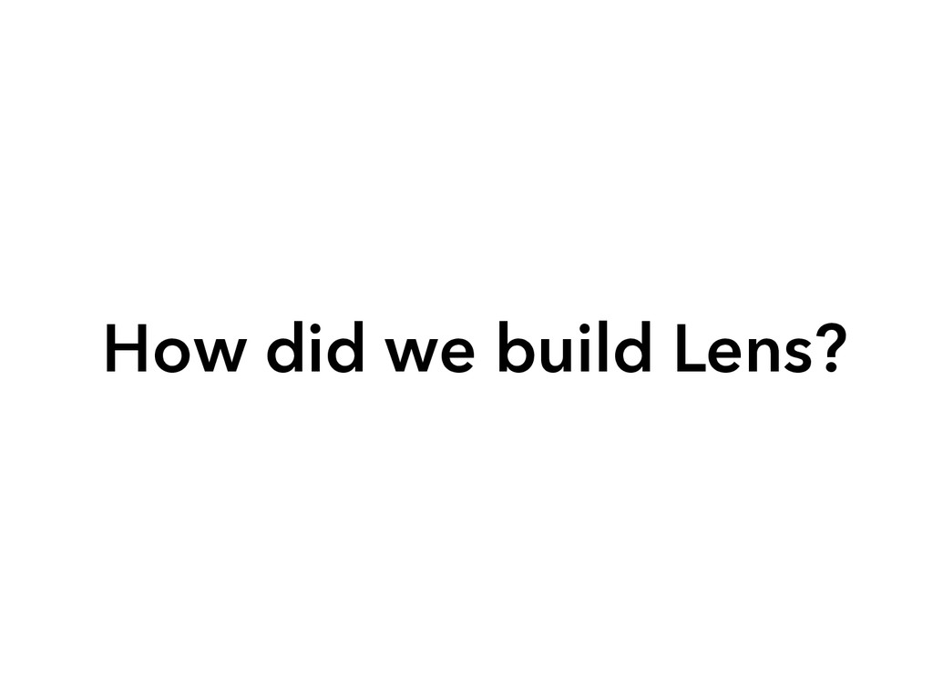 How did we build Lens?
