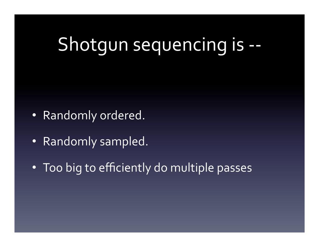 Shotgun sequencing is -‐-‐  • Ra...