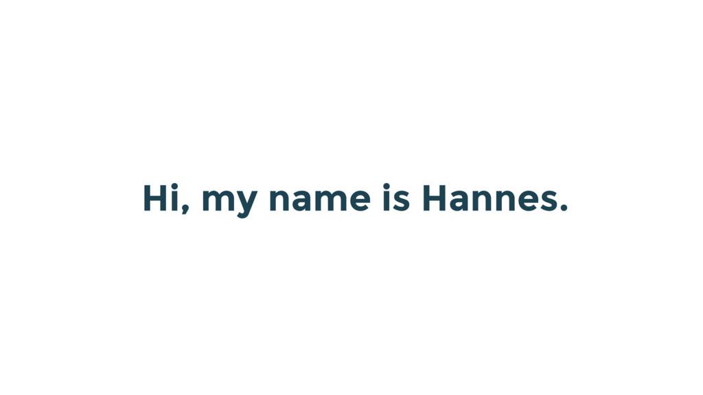 Hi, my name is Hannes.