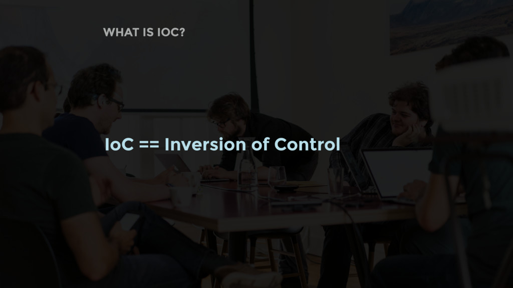WHAT IS IOC? IoC == Inversion of Control