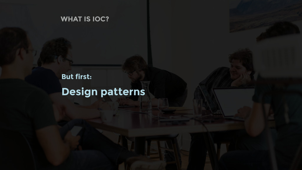 WHAT IS IOC? But first: Design patterns