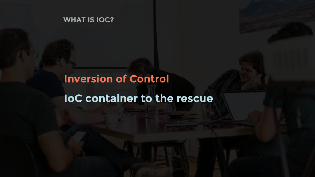 WHAT IS IOC? Inversion of Control IoC container...
