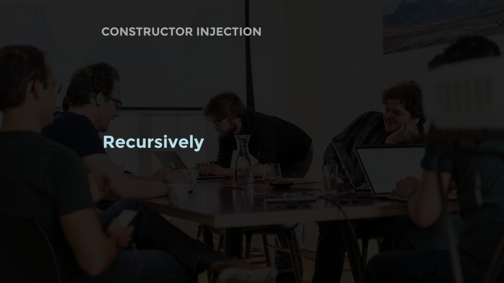 CONSTRUCTOR INJECTION Recursively