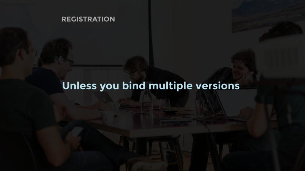 REGISTRATION Unless you bind multiple versions