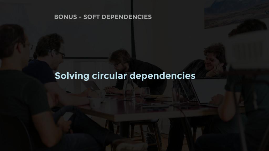 BONUS - SOFT DEPENDENCIES Solving circular depe...