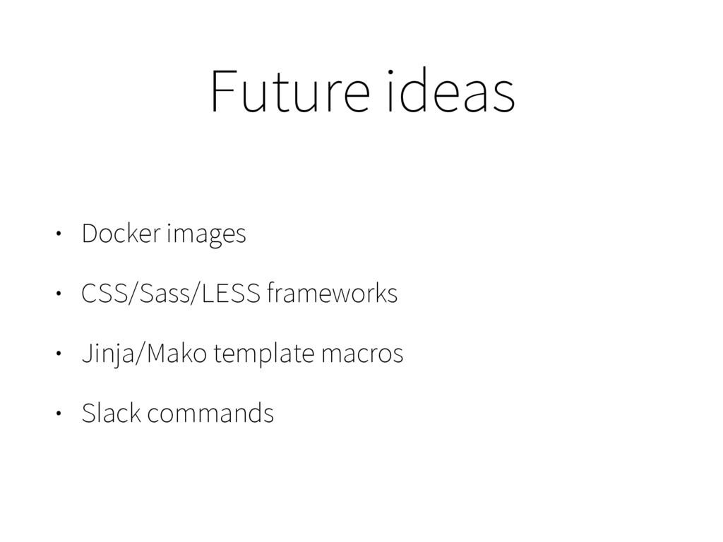 Future ideas • Docker images • CSS/Sass/LESS fr...