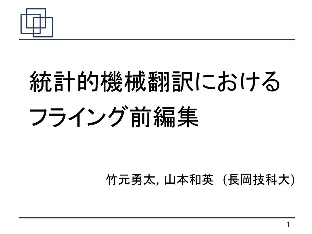 1 竹元勇太, 山本和英 (長岡技科大)  統計的機械翻訳における  フライング前編集