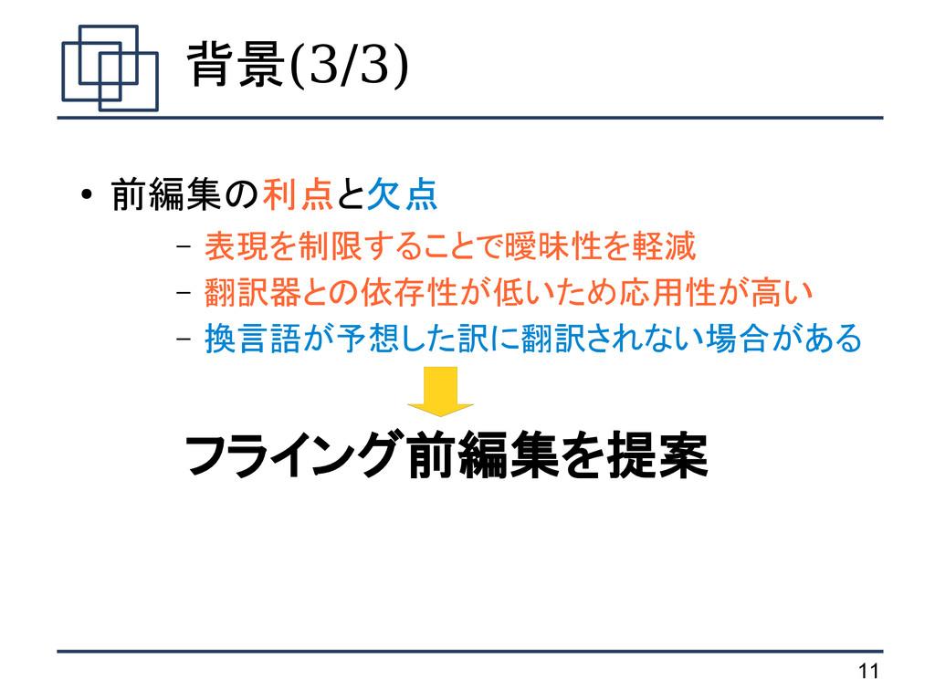 11 背景(3/3) ● 前編集の利点と欠点 – 表現を制限することで曖昧性を軽減 – 翻訳器...