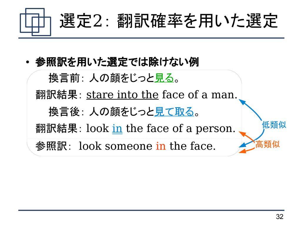 32 選定2: 翻訳確率を用いた選定 ● 参照訳を用いた選定では除けない例 換言前: 人の顔を...