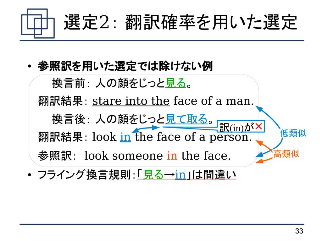 33 選定2: 翻訳確率を用いた選定 ● 参照訳を用いた選定では除けない例 換言前: 人の顔を...