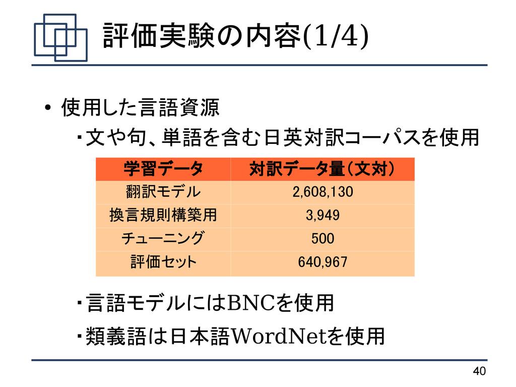 40 評価実験の内容(1/4) ● 使用した言語資源  ・文や句、単語を含む日英対訳コーパスを...