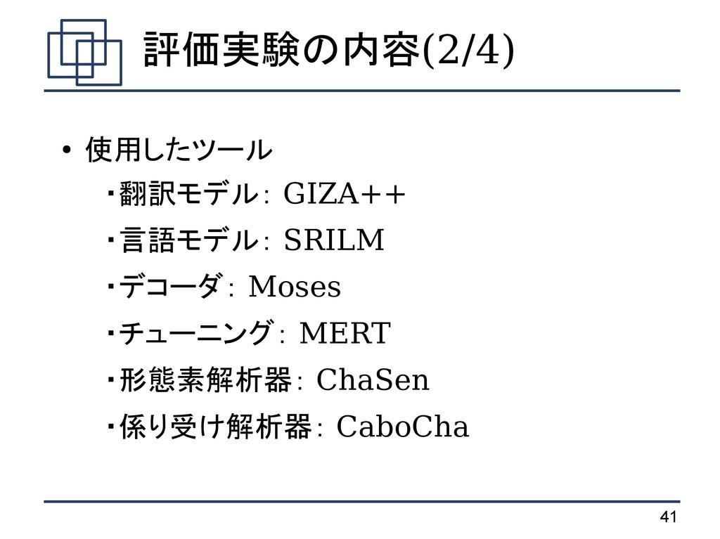 41 評価実験の内容(2/4) ● 使用したツール  ・翻訳モデル: GIZA++  ・言語モ...