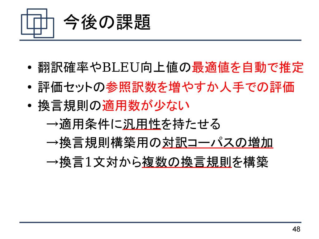 48 今後の課題 ● 翻訳確率やBLEU向上値の最適値を自動で推定 ● 評価セットの参照訳数を...