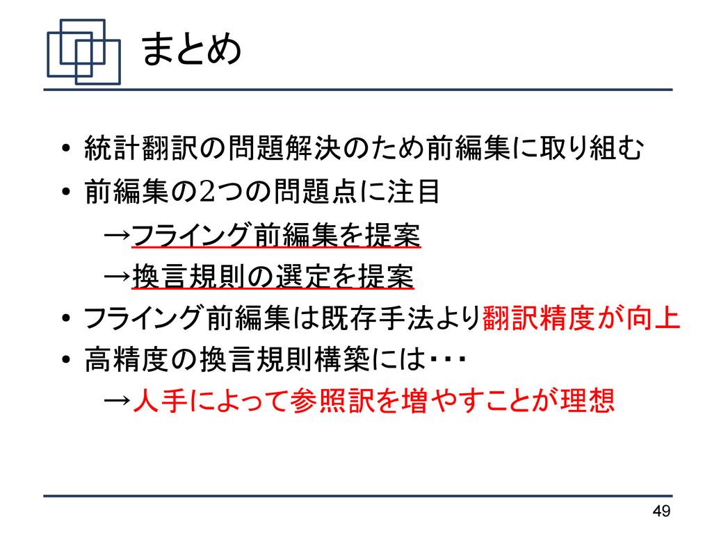 49 まとめ ● 統計翻訳の問題解決のため前編集に取り組む ● 前編集の2つの問題点に注目  ...