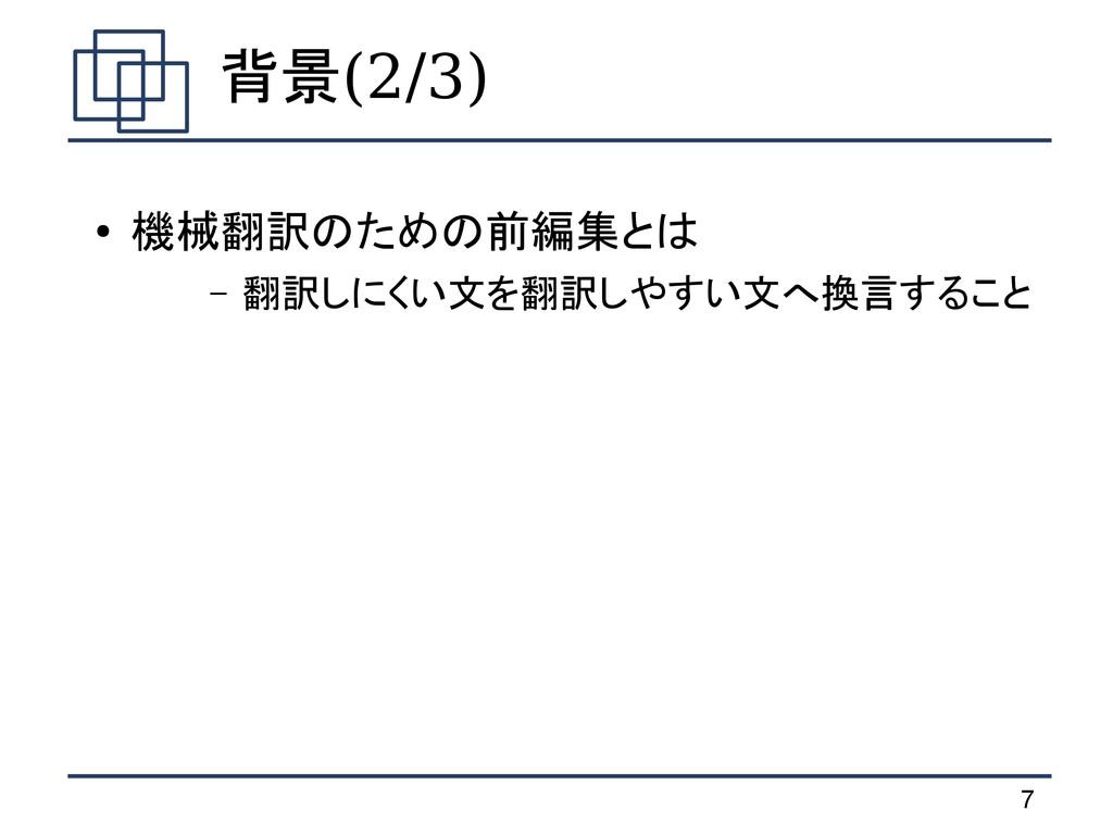 7 背景(2/3) ● 機械翻訳のための前編集とは – 翻訳しにくい文を翻訳しやすい文へ換言す...
