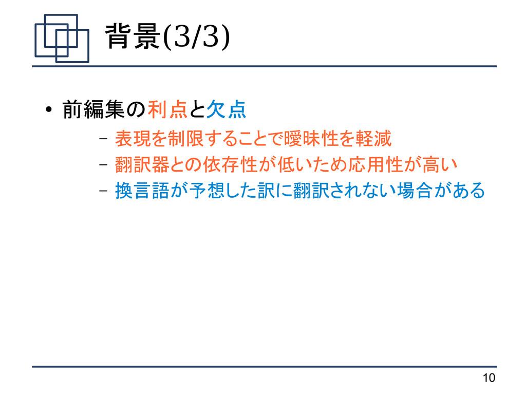 10 背景(3/3) ● 前編集の利点と欠点 – 表現を制限することで曖昧性を軽減 – 翻訳器...