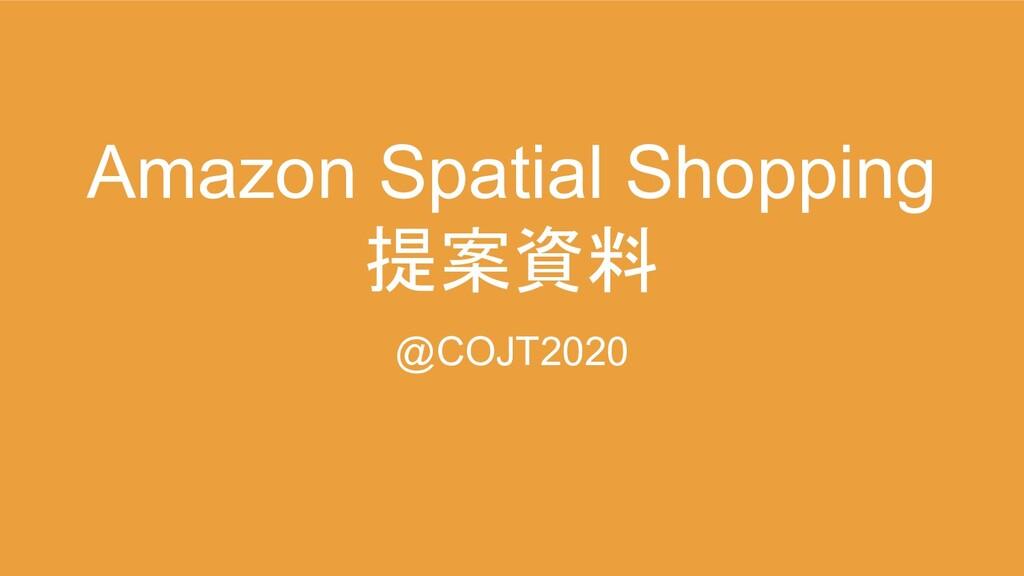 Amazon Spatial Shopping 提案資料 @COJT2020