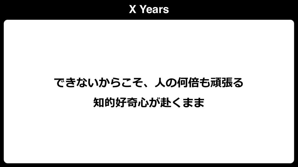 X Years できないからこそ、⼈の何倍も頑張る 知的好奇⼼が赴くまま