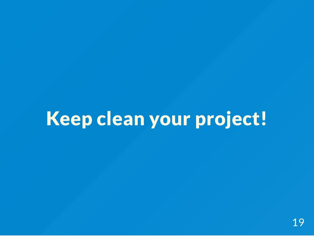 Keep clean your project! 19