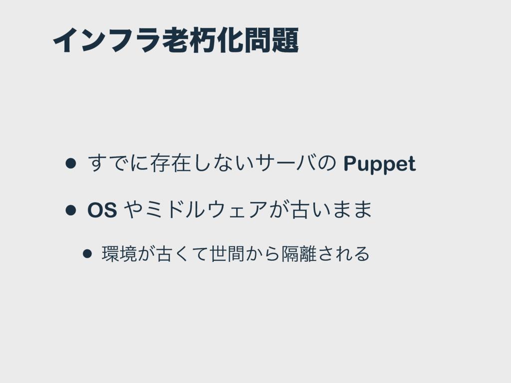 ΠϯϑϥٺԽ • ͢Ͱʹଘࡏ͠ͳ͍αʔόͷ Puppet • OS ϛυϧΣΞ͕ݹ͍...