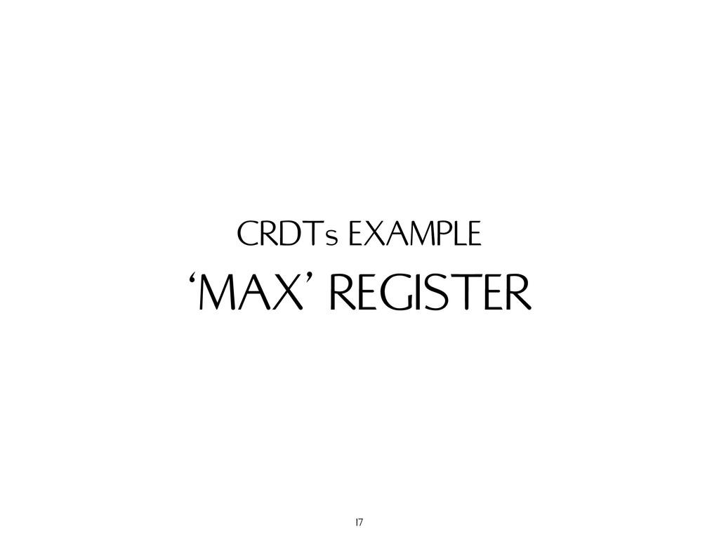 'MAX' REGISTER CRDTs EXAMPLE 17