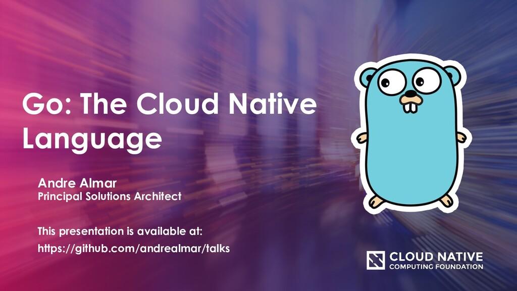 Go: The Cloud Native Language Andre Almar Princ...