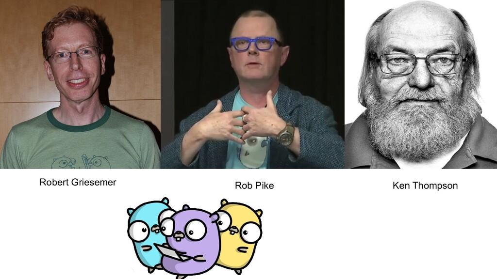 Robert Griesemer Rob Pike Ken Thompson