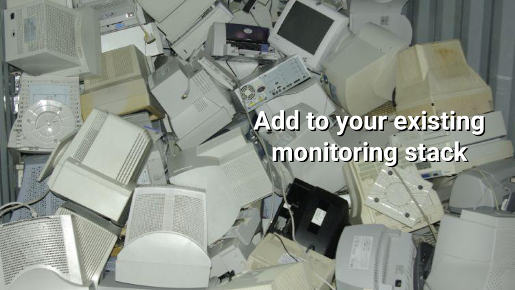 Add to your existing monitoring stack Add to yo...